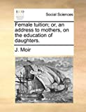 Female Tuition; or, an Address to Mothers, on the Education of Daughters, J. Moir, 114074058X