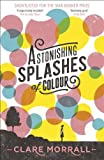 Front cover for the book Astonishing Splashes of Colour by Clare Morrall