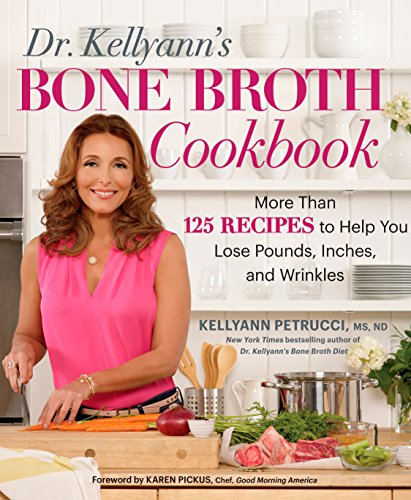Dr. Kellyann's Bone Broth Cookbook: 125 Recipes to Help You Lose Pounds, Inches, and Wrinkles by Kellyann Petrucci