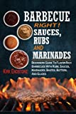 Barbecue Right!: Sauces, Rubs And Marinades: Beginners Guide To Flavor-Rich Barbecues With Rubs, Sauces, Marinades, Bastes, Butters, And Glazes