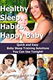 Healthy Sleep Habits, Happy Baby: Quick and Easy Baby Sleep Training Solutions You Can Use Tonight!