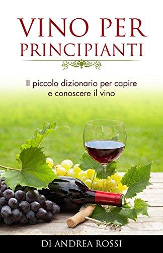 Vino Per Principianti: - Piccolo dizionario per capire e conoscere il vino - (Italian Edition)