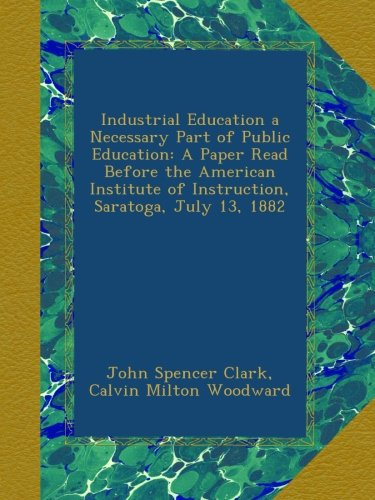 Read Online Industrial Education a Necessary Part of Public Education: A Paper Read Before the American Institute of Instruction, Saratoga, July 13, 1882 pdf epub
