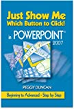 PowerPoint 2007 Just Show Me Which Button to Click, Peggy Duncan, 0967472881