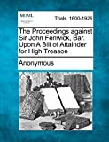 The Proceedings against Sir John Fenwick, Bar. Upon A Bill of Attainder for High Treason