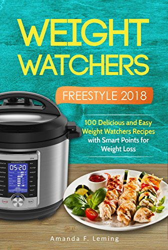 Weight Watchers Freestyle 2018: 100 Delicious and Easy  Weight Watchers Recipes with Smart Points for Weight Loss by Amanda  F. Leming