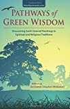 Pathways of Green Wisdom: Discovering Earth Centred Teachings in Spiritual and Religious Traditions (GreenSpirit book series)