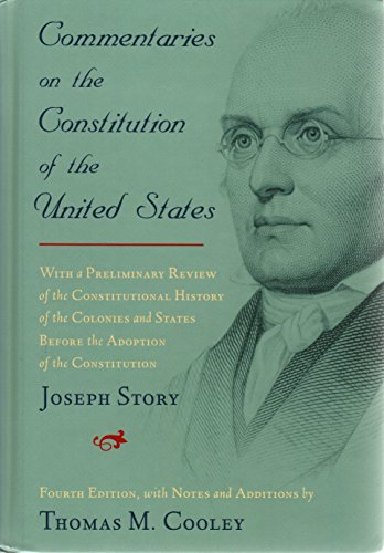 Commentaries on the Constitution of the United States: With a Preliminary Review of the Constitutional History of the Colonies and States Before the Adoption of the Constitution by Joseph Story, edited by Thomas M. Cooley. 4th Ed., Volume 2