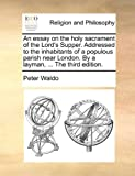 The an Essay on the Holy Sacrament of the Lord's Supper Addressedto the Inhabitants of a Populous Parish near London by a Layman, Peter Waldo, 114083908X
