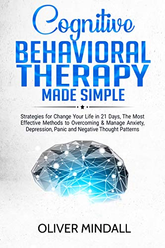 COGNITIVE BEHAVIORAL THERAPY MADE SIMPLE: Strategies for Change Your Life in 21 Days, The Most Effective Methods to Overcoming & Manage Anxiety, Depression, Panic and Negative Thought Patterns. by [Mindall, Oliver]