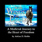 Book Cover for With Wings as Eagles -- A Medieval Journey to the Heart of Freedom