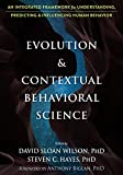 "S. Hayes and D. S. Wilson, ""Evolution and Contextual Behavioral Science: An Integrated Framework for Understanding, Predicting, and Influencing Human Behavior"" (Context Press, 2018)"