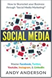 Social Media: How to Skyrocket Your Business Through Social Media Marketing! Master Facebook, Twitter, YouTube, Instagram, & LinkedIn