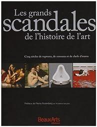 Les grands scandales de l'histoire de l'art : Cinq siècles de ruptures, de censures et de chefs-d'oeuvre par Pierre Rosenberg