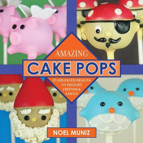 Amazing Cake Pops: 85 Advanced Designs to Delight Friends and Family by Noel Muniz