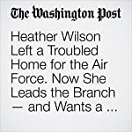 Heather Wilson Left a Troubled Home for the Air Force. Now She Leads the Branch — and Wants a Culture Change. | Dan Lamothe