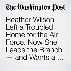 Heather Wilson Left a Troubled Home for the Air Force. Now She Leads the Branch — and Wants a Culture Change.