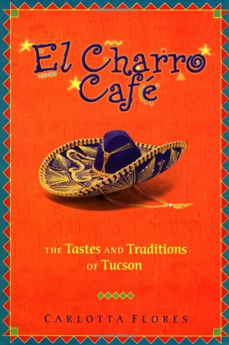 El Charro Cafe: The Tastes and Traditions of Tucson by Carlotta Flores
