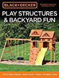 Black & Decker Play Structures & Backyard Fun: How to Build: Playsets - Sports Courts - Games - Swingsets - More (Black & Decker Complete Guide)