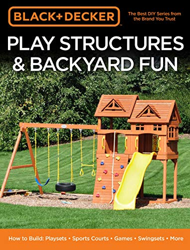 Black & Decker Play Structures & Backyard Fun: How to Build: Playsets - Sports Courts - Games - Swingsets - More