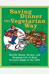 Saving Dinner the Vegetarian Way: Healthy Menus, Recipes, and Shopping Lists to Keep Everyone Happy at the Table Kindle Edition