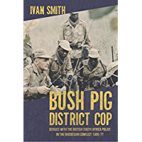 Bush Pig - District Cop: Service with the British South Africa Police in the Rhodesian Conflict 1965-79