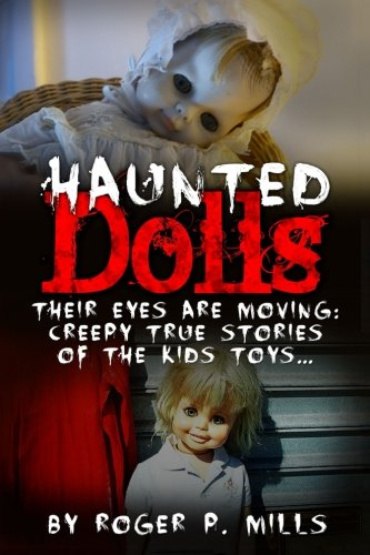 Haunted Dolls: Their Eyes Are Moving: Creepy True Stories Of The Kids Toys... (True Horror Stories, True Hauntings, Scary Short Stories, Haunted ... Stories, Hauntings And Ghosts) (Volume 1)