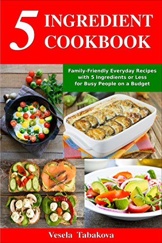 5 Ingredient Cookbook: Family-Friendly Everyday Recipes with 5 Ingredients or Less for Busy People on a Budget: Dump Dinners and One-Pot Meals (Breakfast, Lunch and Dinner Made Simple Book 1) by [Tabakova, Vesela]