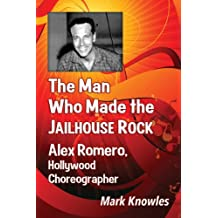 The Man Who Made the Jailhouse Rock: Alex Romero, Hollywood Choreographer by Mark Knowles (2013-08-28)