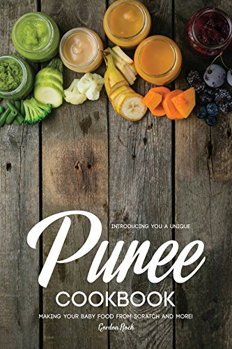 Introducing You a Unique Puree Cookbook: Making Your Baby Food from Scratch and More! by Gordon Rock