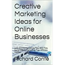 Creative Marketing Ideas for Online Businesses: with Online Marketing Tips, SEO Tips, Social Media Marketing Tips, Affiliate Market