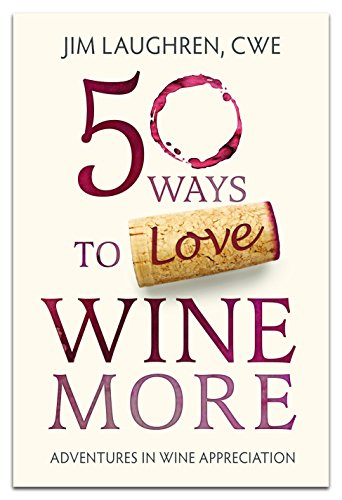 50 Ways to Love Wine More: Adventures in Wine Appreciation by Jim Laughren