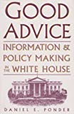 Good Advice: Information and Policy Making in the White House (Joseph V. Hughes, Jr. and Holly O. Hughes Series in the Presidency and Leadership Studies)