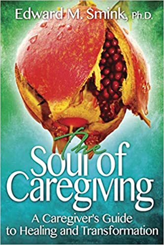 When Caregivers Need Healing >> The Soul Of Caregiving A Caregiver S Guide To Healing And