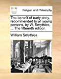 The Benefit of Early Piety, Recommendedto All Young Persons, by W Smythies, William Smythies, 1171075901