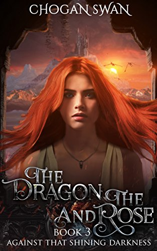 The Dragon and the Rose: Against That Shining Darkness Book 3 (Rose Dragon)