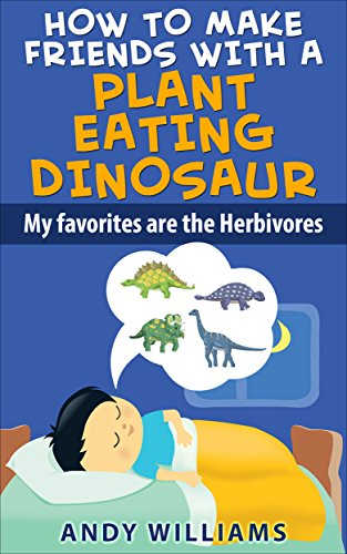 How To Make Friends With A Plant Eating Dinosaur. My Favorites Are The Herbivores. (HOW TO OVERCOME CHILDHOOD FEARS WITH THE HELP OF DINOSAURS, THE NICE KIND HERBIVORES. Book 1)