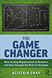 The Game Changer: How Leading Organisations in Business and Sport Changed the Rules of the Game