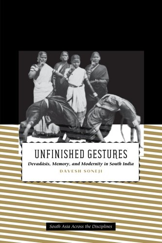 Unfinished Gestures: Devadasis, Memory, and Modernity in South India (South Asia Across the Disciplines) pdf