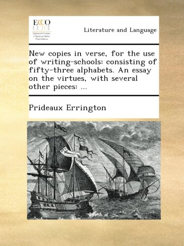 New copies in verse, for the use of writing-schools: consisting of fifty-three alphabets. An essay on the virtues, with several other pieces: ... PDF