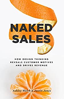 Naked Sales: How Design Thinking Reveals Customer Motives and Drives Revenue by [Welch, Ashley, Jones, Justin]