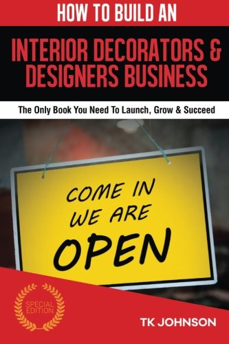 How To Build An Interior Decorators & Designers Business (Special Edition): The Only Book You Need To Launch, Grow & Succeed -  T K Johnson