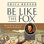Be Like the Fox: Machiavelli in His World | Erica Benner