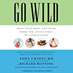 Go Wild: Free Your Body and Mind from the Afflictions of Civilization | John J. Ratey,Richard Manning,David Perlmutter (foreword)