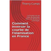 Comment inverser la courbe de l'islamisation en France: La France est en train de basculer vers une dictature islamique. (French Edition)