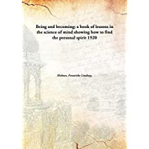 Being and becoming; a book of lessons in the science of mind showing how to find the personal spirit 1920 [Hardcover]