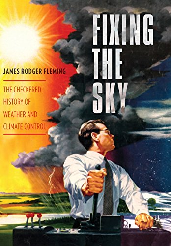Fixing the Sky: The Checkered History of Weather and Climate Control (Columbia Studies in International and Global History) (Global Price Fixing)