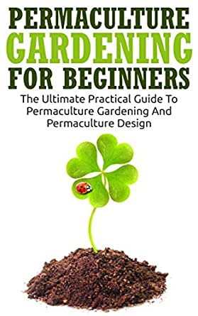 Permaculture Gardening For Beginners: The Ultimate ...