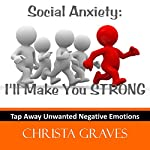 Social Anxiety: I'll make you STRONG: Tap away negative emotions with EFT | Christa Graves