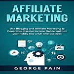 Affiliate Marketing: Use Blogging and Affiliate Marketing to Generative Passive Income Online and Turn Your Hobby into a Full Time Business | George Pain